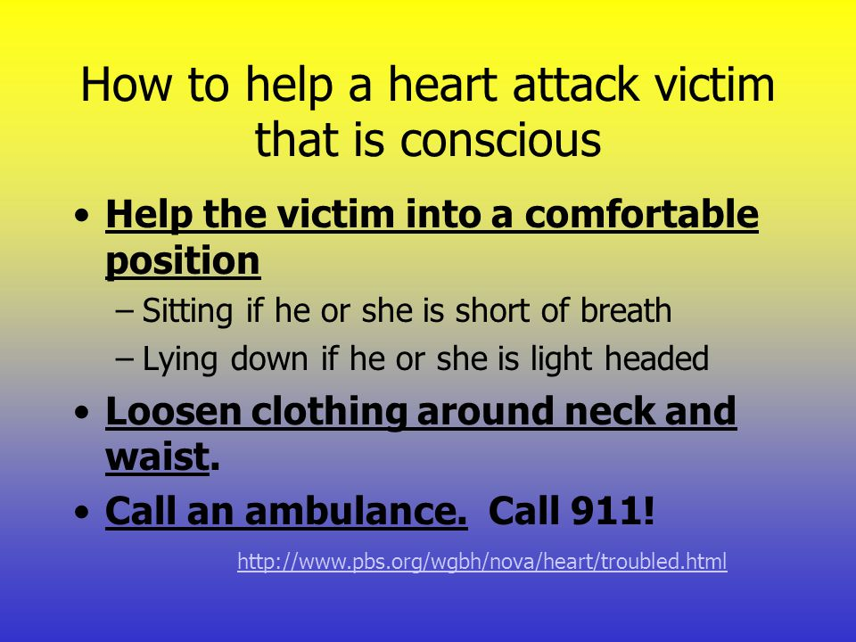 How to help a heart attack victim that is conscious Help the victim into a comfortable position –Sitting if he or she is short of breath –Lying down i