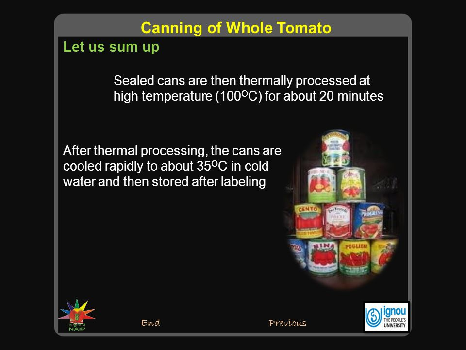 End Canning of Whole Tomato Previous Sealed cans are then thermally processed at high temperature (100 O C) for about 20 minutes After thermal processing, the cans are cooled rapidly to about 35 O C in cold water and then stored after labeling Let us sum up