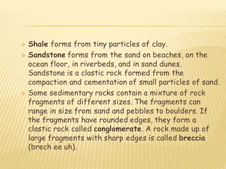  Shale forms from tiny particles of clay.  Sandstone forms from the sand on beaches, on the ocean floor, in riverbeds, and in sand dunes. Sandstone