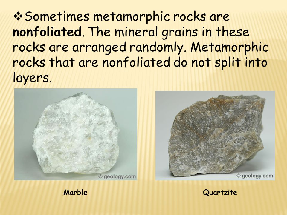  Sometimes metamorphic rocks are nonfoliated. The mineral grains in these rocks are arranged randomly. Metamorphic rocks that are nonfoliated do not