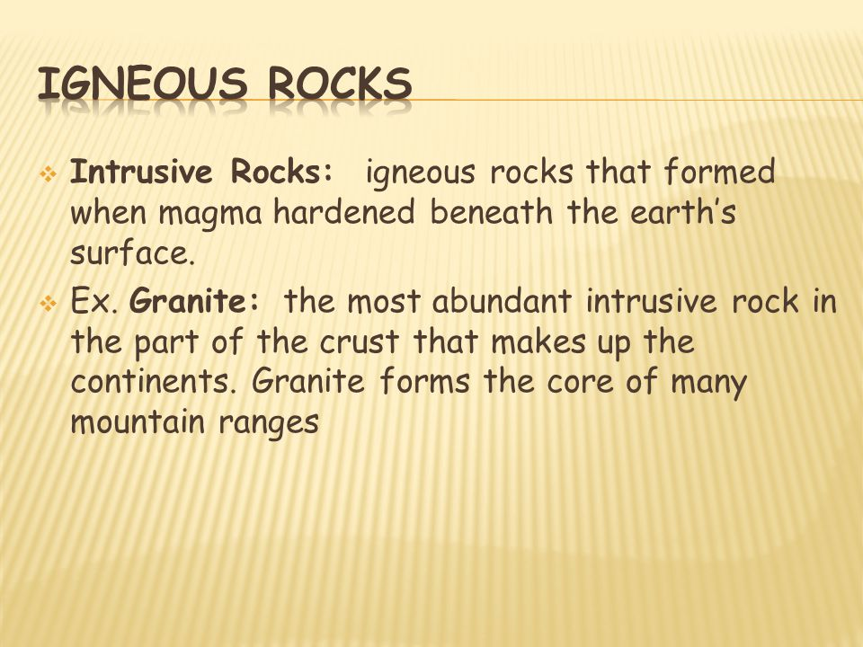  Intrusive Rocks: igneous rocks that formed when magma hardened beneath the earth's surface.  Ex. Granite: the most abundant intrusive rock in the p