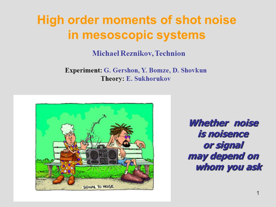 1 High order moments of shot noise in mesoscopic systems Michael Reznikov, Technion Experiment: G.