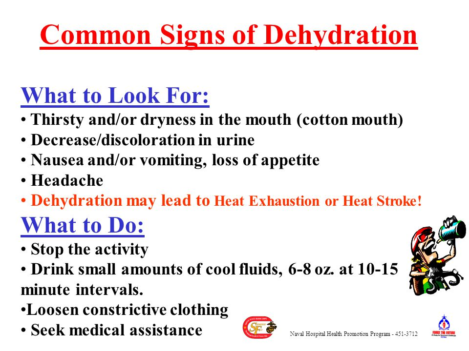 What to Look For: Thirsty and/or dryness in the mouth (cotton mouth) Decrease/discoloration in urine Nausea and/or vomiting, loss of appetite Headache Dehydration may lead to Heat Exhaustion or Heat Stroke.