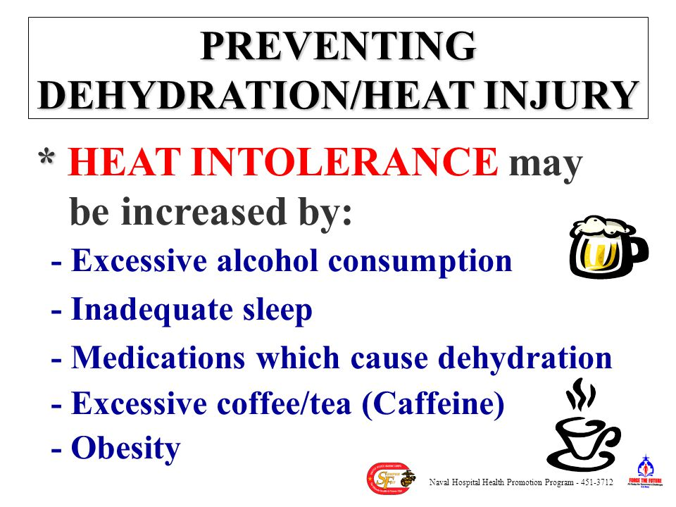 PREVENTING DEHYDRATION/HEAT INJURY * * HEAT INTOLERANCE may be increased by: - Excessive alcohol consumption - Inadequate sleep - Medications which cause dehydration - Excessive coffee/tea (Caffeine) - Obesity Naval Hospital Health Promotion Program - 451-3712