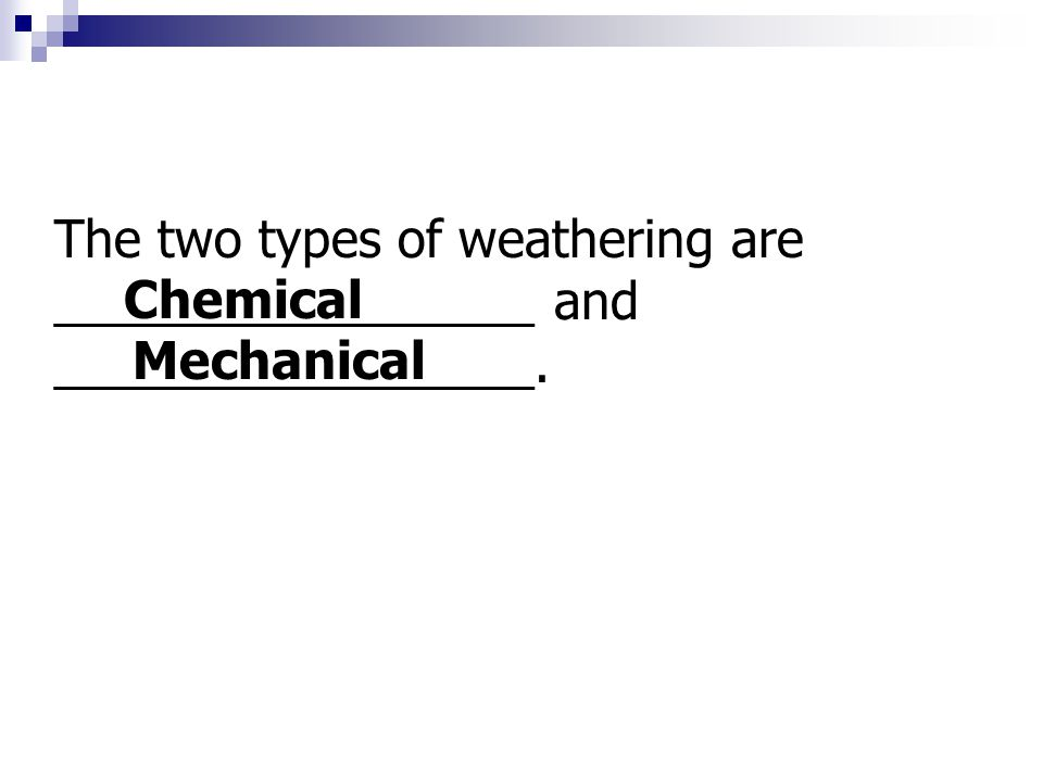 The two types of weathering are _________________ and _________________. Chemical Mechanical