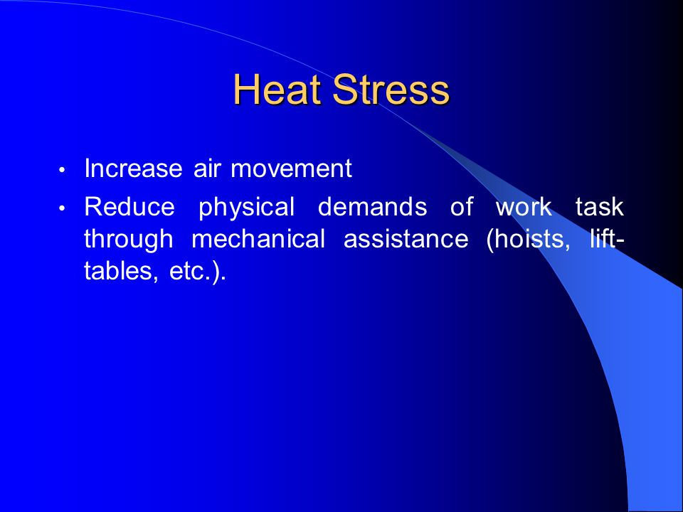 Heat Stress Increase air movement Reduce physical demands of work task through mechanical assistance (hoists, lift- tables, etc.).