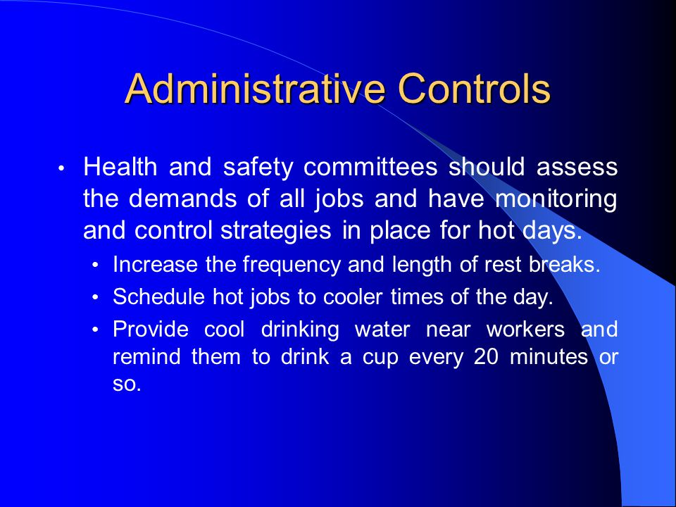 Administrative Controls Health and safety committees should assess the demands of all jobs and have monitoring and control strategies in place for hot