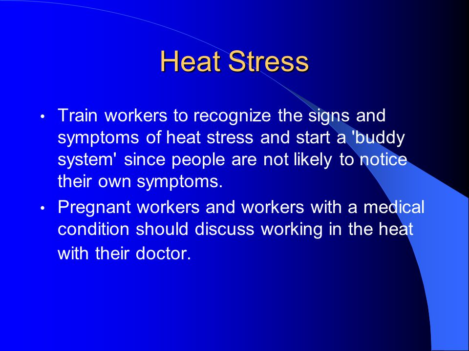 Heat Stress Train workers to recognize the signs and symptoms of heat stress and start a 'buddy system' since people are not likely to notice their ow