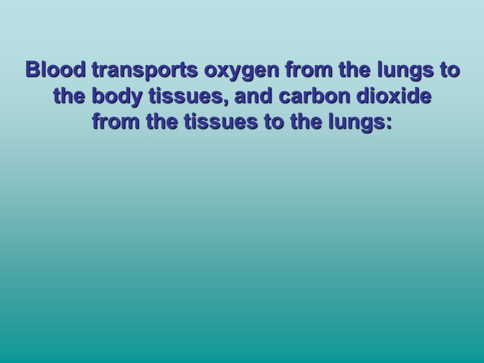 Blood transports oxygen from the lungs to the body tissues, and carbon dioxide from the tissues to the lungs: