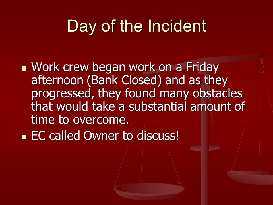 Day of the Incident Work crew began work on a Friday afternoon (Bank Closed) and as they progressed, they found many obstacles that would take a subst