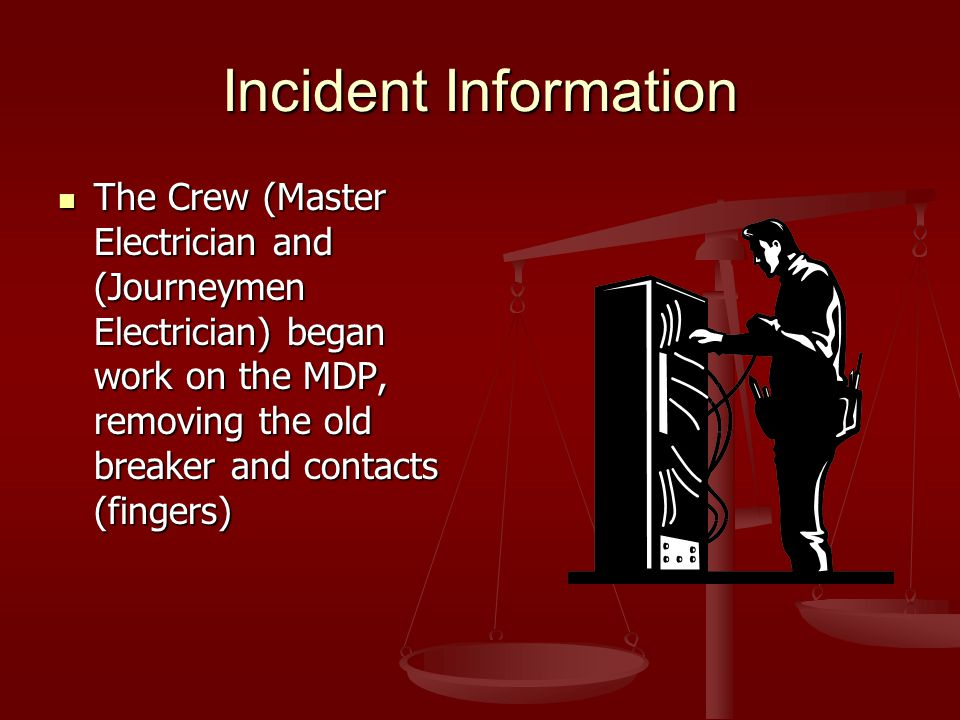 Incident Information The Crew (Master Electrician and (Journeymen Electrician) began work on the MDP, removing the old breaker and contacts (fingers)