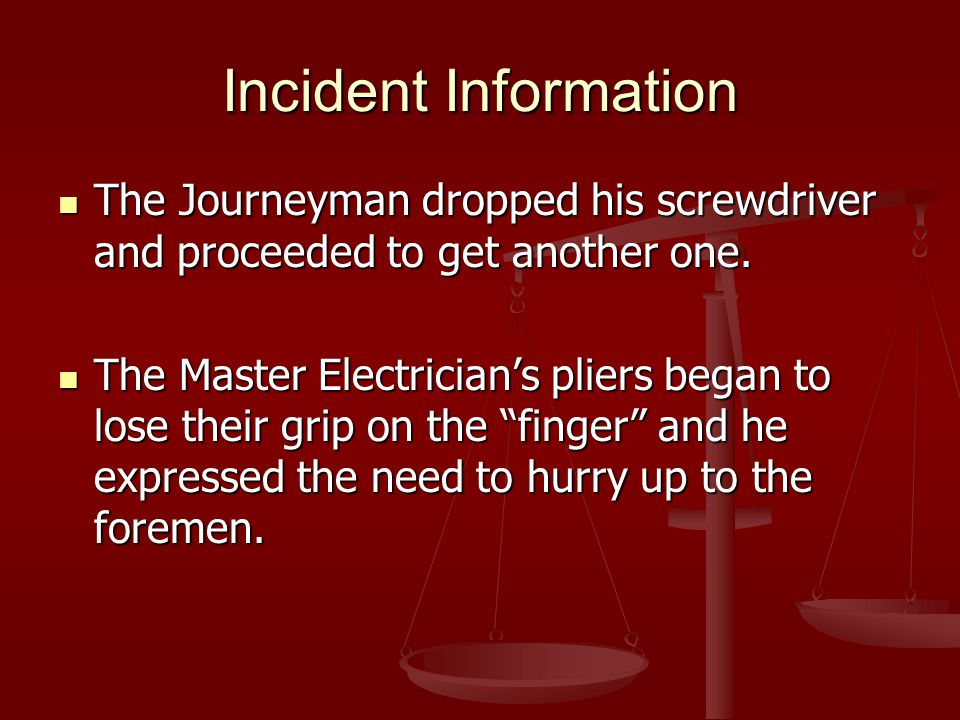 Incident Information The Journeyman dropped his screwdriver and proceeded to get another one. The Journeyman dropped his screwdriver and proceeded to