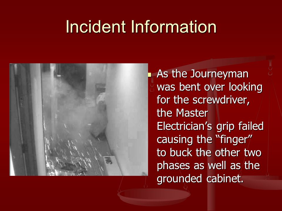 """Incident Information As the Journeyman was bent over looking for the screwdriver, the Master Electrician's grip failed causing the """"finger"""" to buck th"""