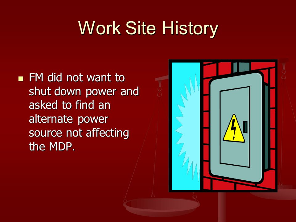 Work Site History FM did not want to shut down power and asked to find an alternate power source not affecting the MDP.