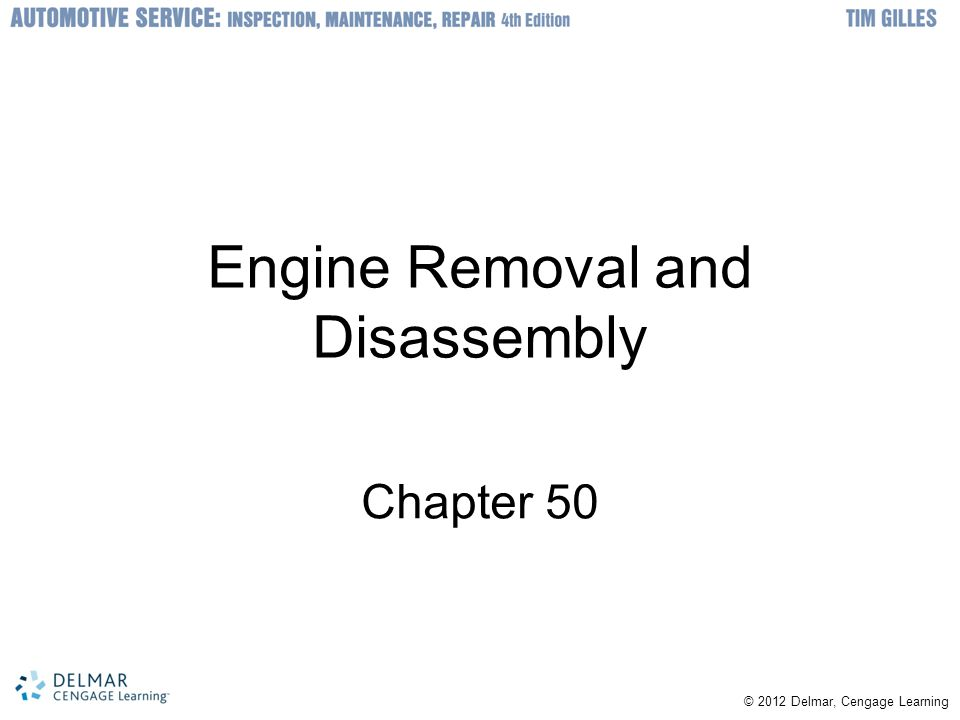 © © 2012 Delmar, Cengage Learning Objectives Label and organize parts prior to engine removal Remove an engine from a vehicle in a safe and methodical manner Disassemble the engine following the correct procedures Keep parts organized for reassembly Inspect and interpret causes internal engine wear