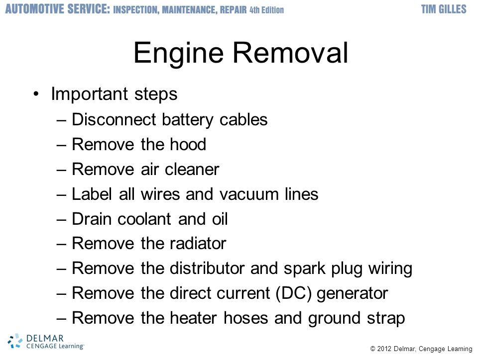 © © 2012 Delmar, Cengage Learning Engine Removal Important steps –Disconnect battery cables –Remove the hood –Remove air cleaner –Label all wires and