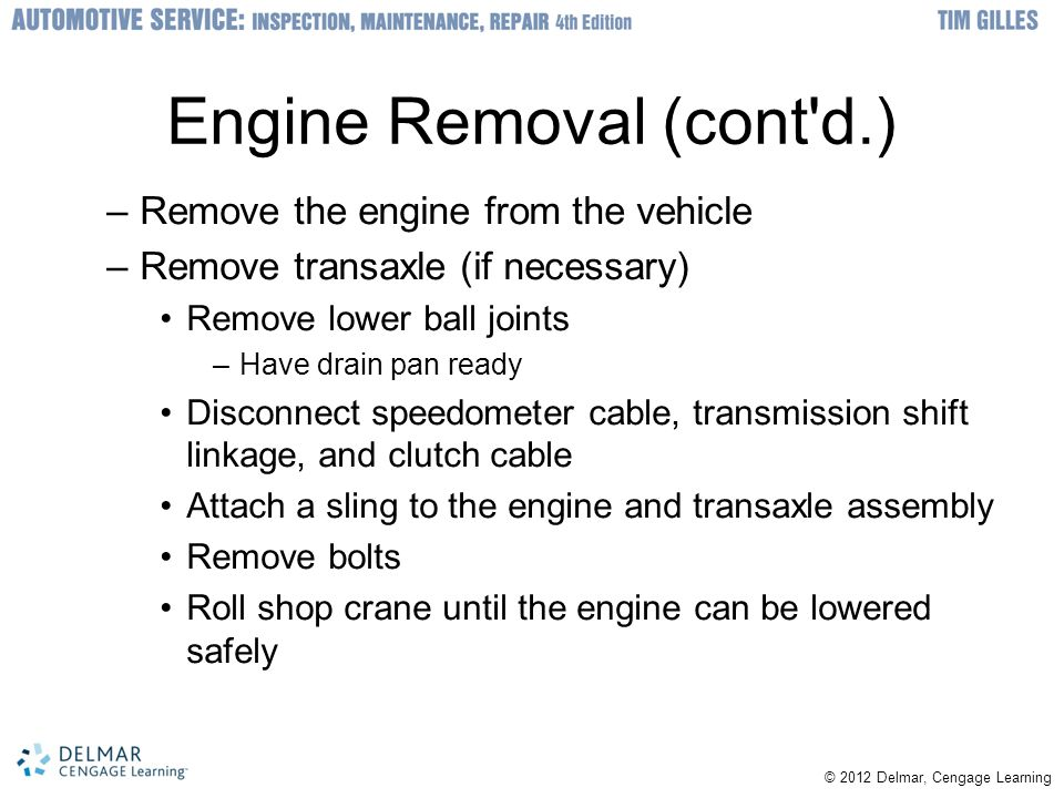 Engine Removal (cont'd.) –Remove the engine from the vehicle –Remove transaxle (if necessary) Remove lower ball joints –Have drain pan ready Disconnec