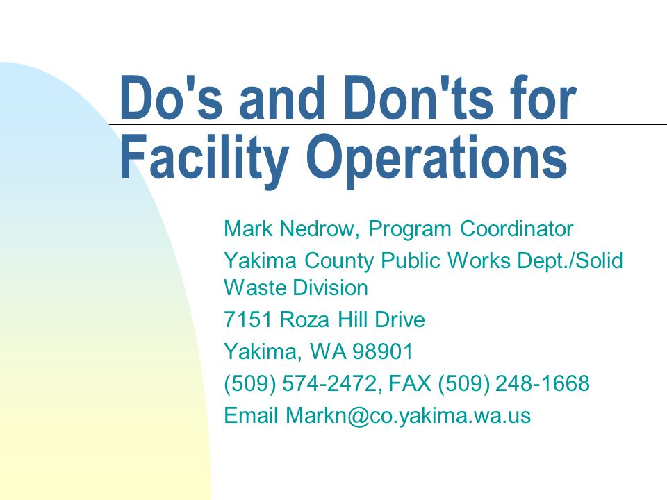 Do s and Don ts for Facility Operations Mark Nedrow, Program Coordinator Yakima County Public Works Dept./Solid Waste Division 7151 Roza Hill Drive Yakima, WA 98901 (509) 574-2472, FAX (509) 248-1668 Email Markn@co.yakima.wa.us