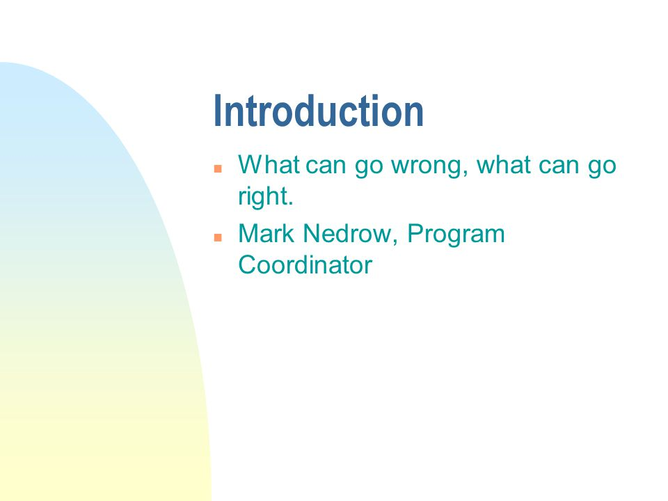 Introduction n What can go wrong, what can go right. n Mark Nedrow, Program Coordinator