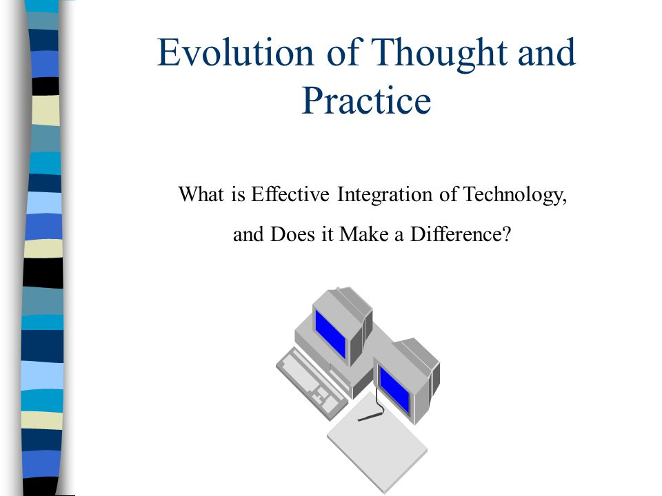 Evolution of Thought and Practice Technology, when used appropriately, can facilitate an increase in collaboration, dynamic exploration of information, problem solving and experimentation, social awareness, and positive orientation toward the future.