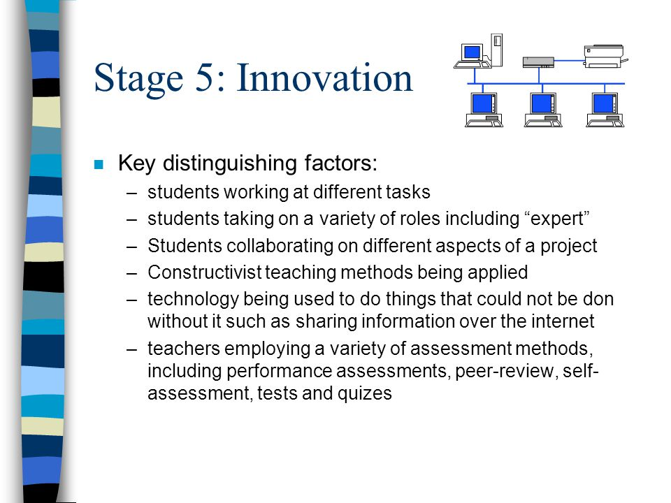 Stage 5: Innovation n Key distinguishing factors: –students working at different tasks –students taking on a variety of roles including expert –Students collaborating on different aspects of a project –Constructivist teaching methods being applied –technology being used to do things that could not be don without it such as sharing information over the internet –teachers employing a variety of assessment methods, including performance assessments, peer-review, self- assessment, tests and quizes