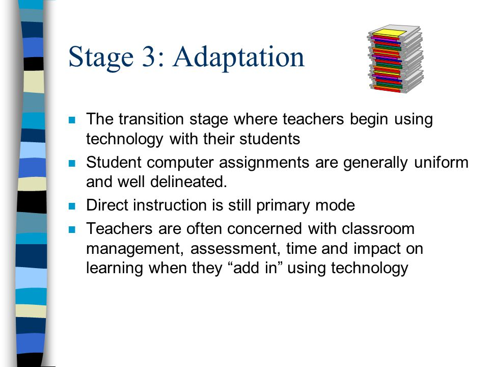 Stage 3: Adaptation n Key distinguishing features: –Students use word processing to write documents and then engage in peer editing –technology is used to support traditional instruction methods –classroom is still very traditional in appearance and instructional methods have not changed to make much use of technology