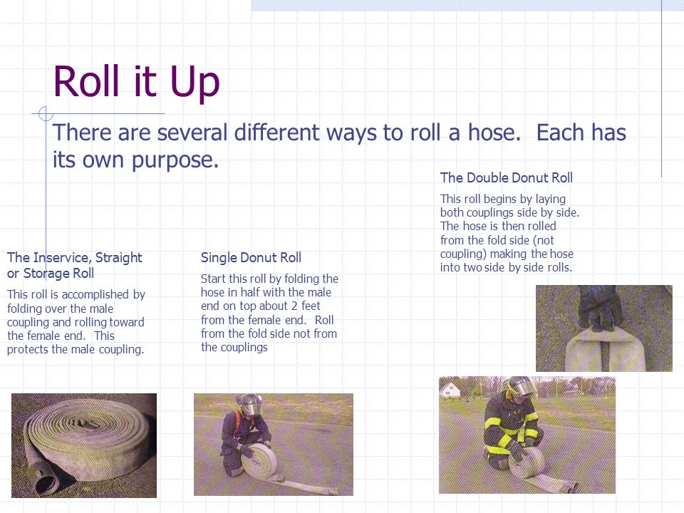 Roll it Up There are several different ways to roll a hose. Each has its own purpose. The Inservice, Straight or Storage Roll This roll is accomplishe