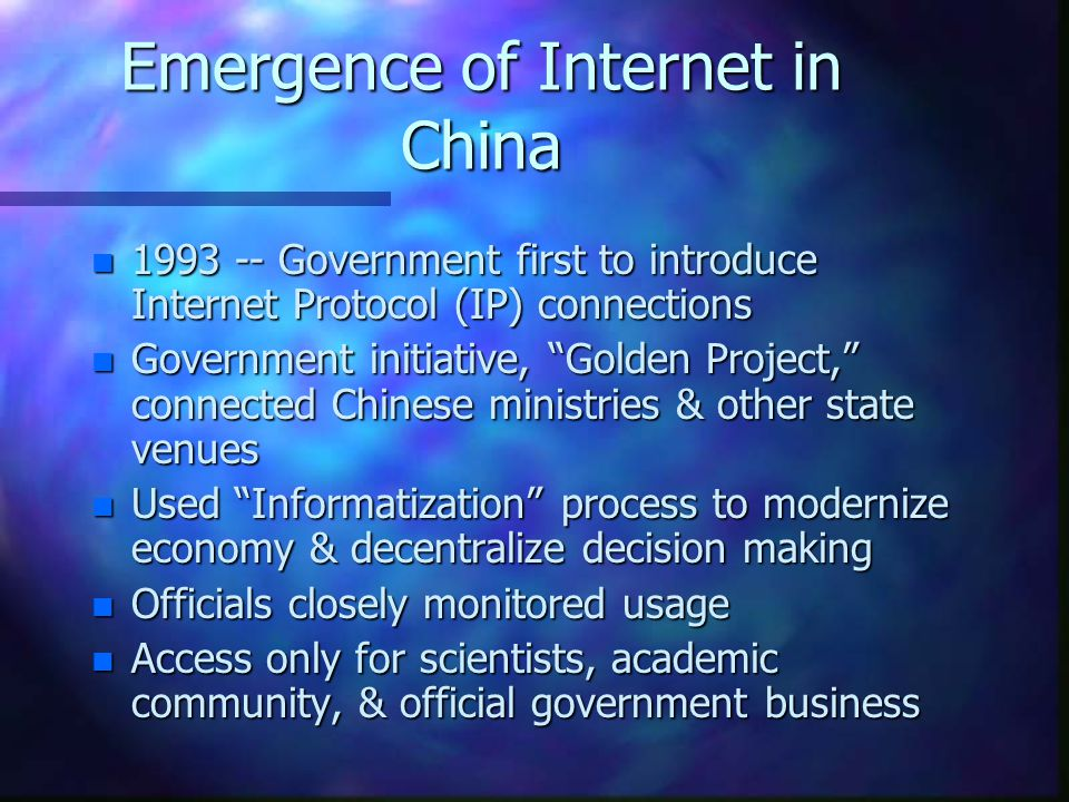 Emergence of Internet in China n 1993 -- Government first to introduce Internet Protocol (IP) connections n Government initiative, Golden Project, connected Chinese ministries & other state venues n Used Informatization process to modernize economy & decentralize decision making n Officials closely monitored usage n Access only for scientists, academic community, & official government business