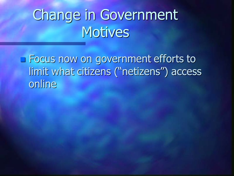 Change in Government Motives n Focus now on government efforts to limit what citizens ( netizens ) access online
