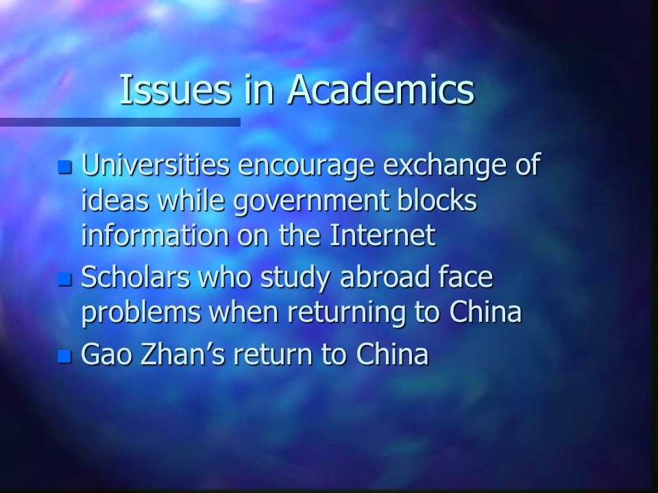 Issues in Academics n Universities encourage exchange of ideas while government blocks information on the Internet n Scholars who study abroad face problems when returning to China n Gao Zhan's return to China