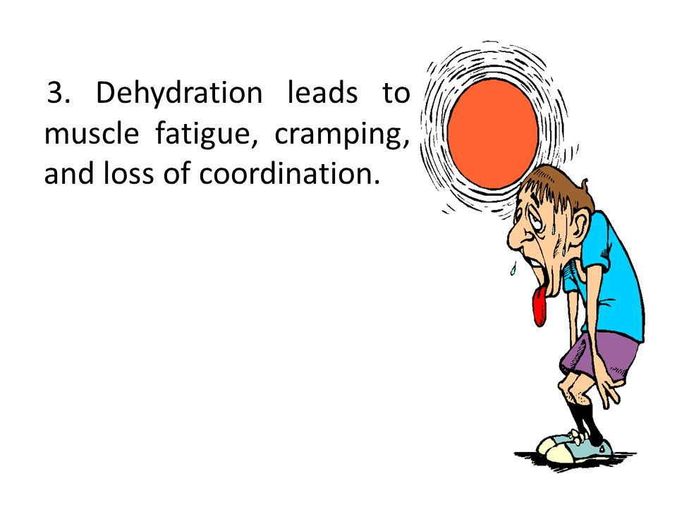 3. Dehydration leads to muscle fatigue, cramping, and loss of coordination.