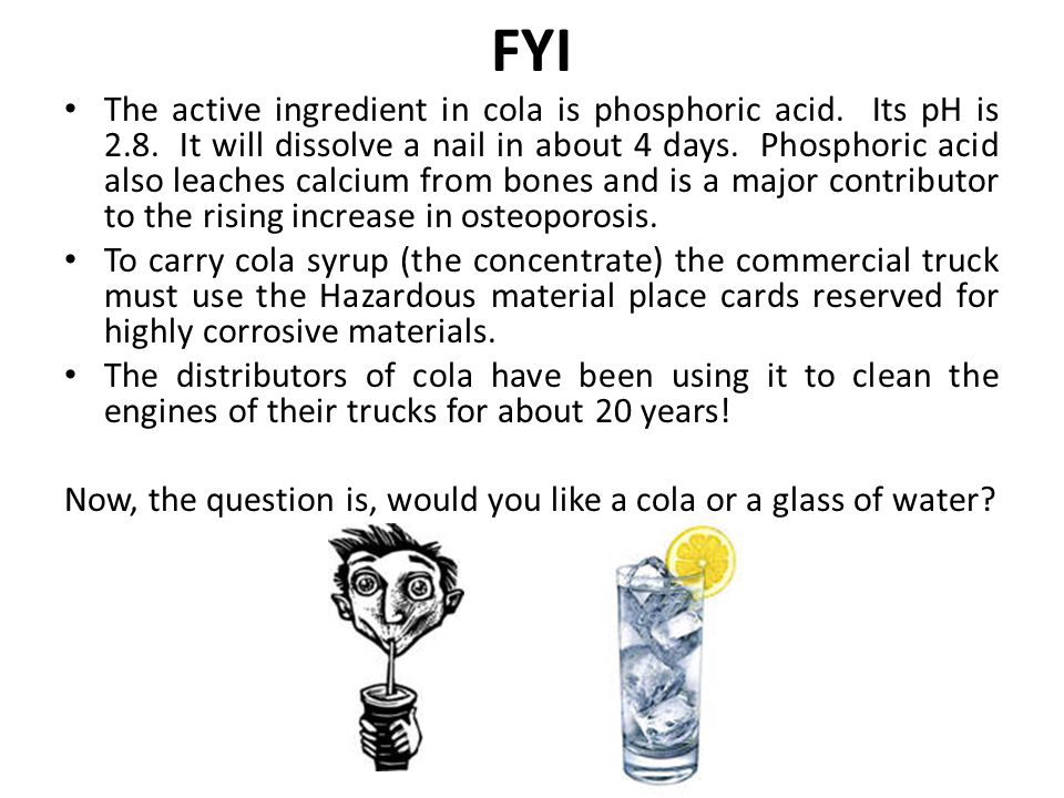 FYI The active ingredient in cola is phosphoric acid. Its pH is 2.8. It will dissolve a nail in about 4 days. Phosphoric acid also leaches calcium fro