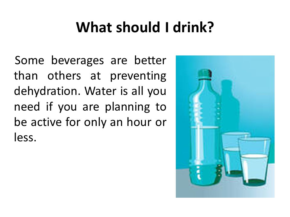 What should I drink? Some beverages are better than others at preventing dehydration. Water is all you need if you are planning to be active for only