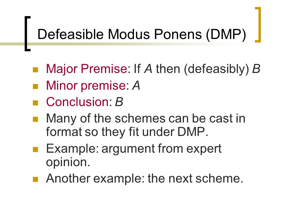 Defeasible Modus Ponens (DMP) Major Premise: If A then (defeasibly) B Minor premise: A Conclusion: B Many of the schemes can be cast in format so they fit under DMP.