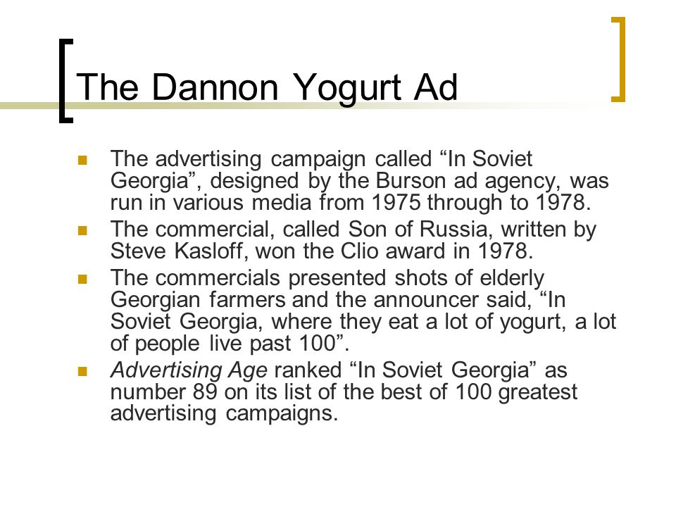 The Dannon Yogurt Ad The advertising campaign called In Soviet Georgia , designed by the Burson ad agency, was run in various media from 1975 through to 1978.