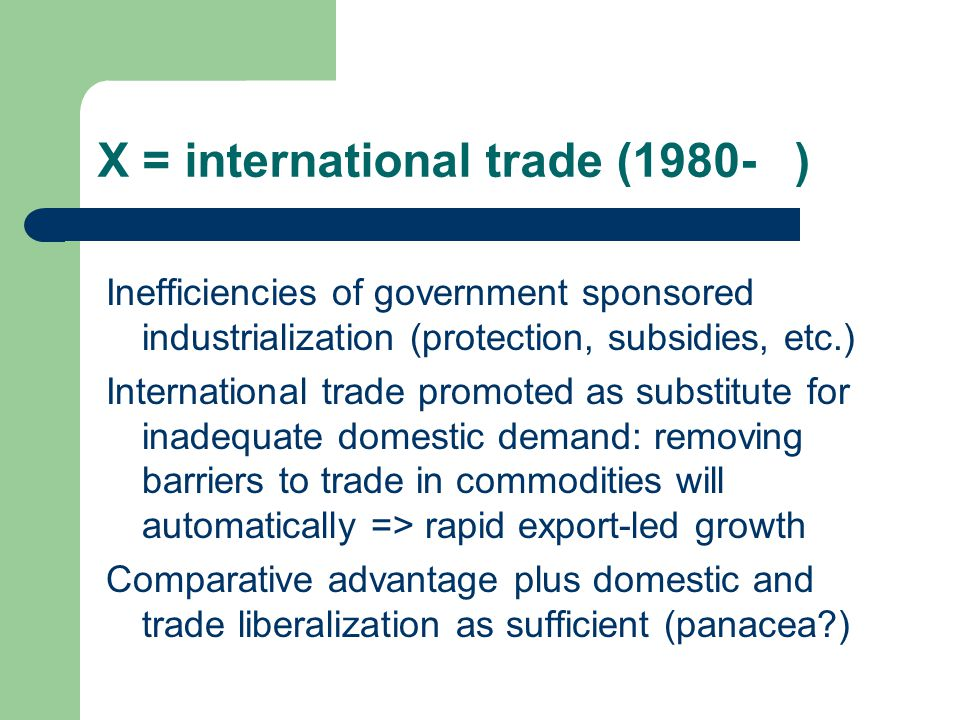 X = international trade (1980- ) Inefficiencies of government sponsored industrialization (protection, subsidies, etc.) International trade promoted as substitute for inadequate domestic demand: removing barriers to trade in commodities will automatically => rapid export-led growth Comparative advantage plus domestic and trade liberalization as sufficient (panacea )