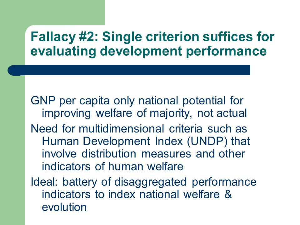 Fallacy #2: Single criterion suffices for evaluating development performance GNP per capita only national potential for improving welfare of majority, not actual Need for multidimensional criteria such as Human Development Index (UNDP) that involve distribution measures and other indicators of human welfare Ideal: battery of disaggregated performance indicators to index national welfare & evolution