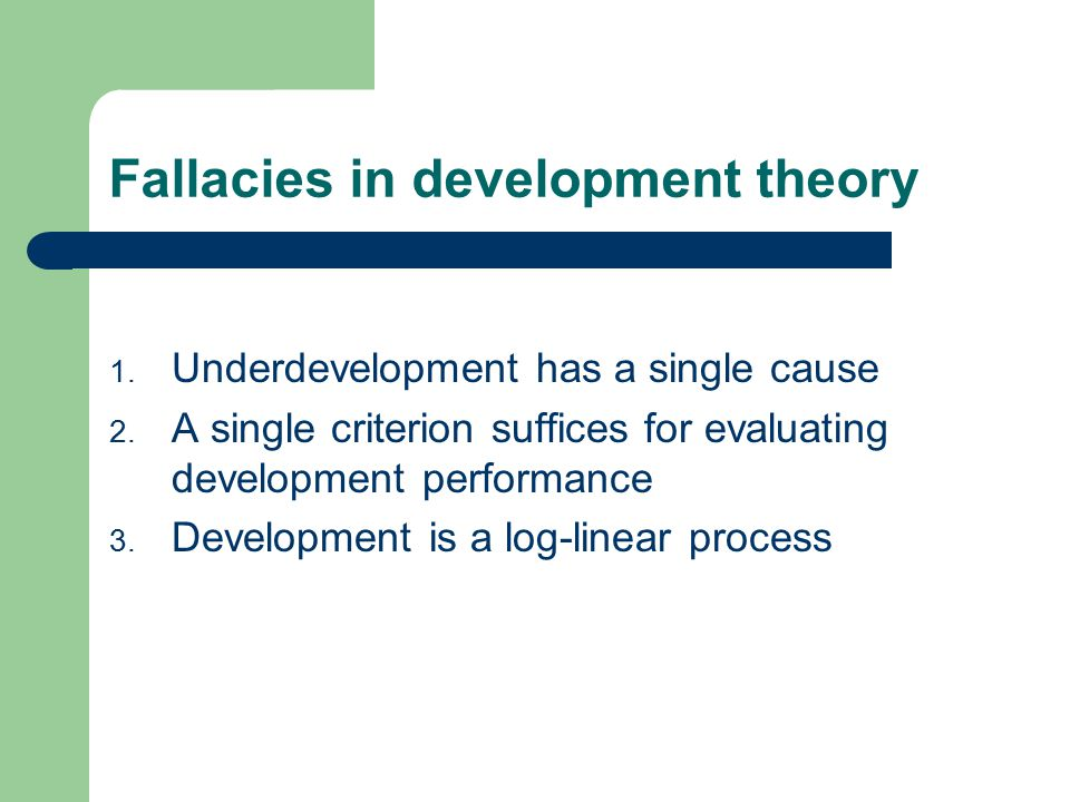 Fallacy # 1 Underdevelopment has but a single cause...or panaceas that failed (Easterly) Classical theorists – Adam Smith, Karl Marx, Joseph Schumpeter had multidimensional historical views of development: resources, technical knowledge, social and institutional structures, diversity of economy, political structures, culture, etc.