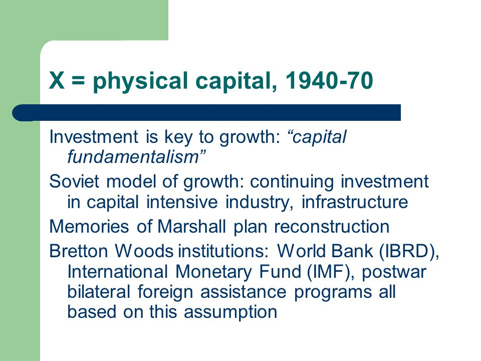 X = physical capital, 1940-70 Investment is key to growth: capital fundamentalism Soviet model of growth: continuing investment in capital intensive industry, infrastructure Memories of Marshall plan reconstruction Bretton Woods institutions: World Bank (IBRD), International Monetary Fund (IMF), postwar bilateral foreign assistance programs all based on this assumption