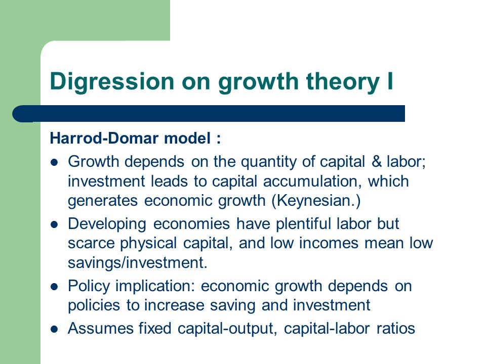 Digression on growth theory I Harrod-Domar model : Growth depends on the quantity of capital & labor; investment leads to capital accumulation, which generates economic growth (Keynesian.) Developing economies have plentiful labor but scarce physical capital, and low incomes mean low savings/investment.