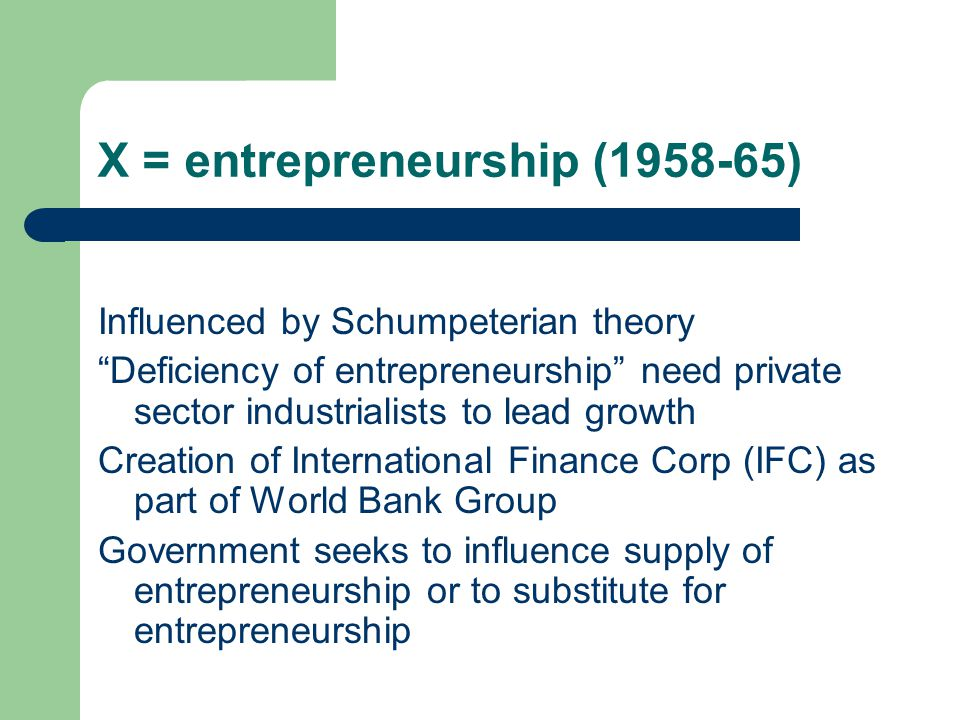 X = entrepreneurship (1958-65) Influenced by Schumpeterian theory Deficiency of entrepreneurship need private sector industrialists to lead growth Creation of International Finance Corp (IFC) as part of World Bank Group Government seeks to influence supply of entrepreneurship or to substitute for entrepreneurship
