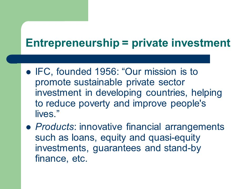 Entrepreneurship = private investment IFC, founded 1956: Our mission is to promote sustainable private sector investment in developing countries, helping to reduce poverty and improve people s lives. Products: innovative financial arrangements such as loans, equity and quasi-equity investments, guarantees and stand-by finance, etc.