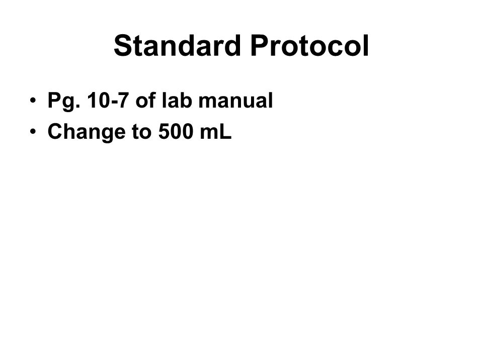 Standard Protocol Pg. 10-7 of lab manual Change to 500 mL