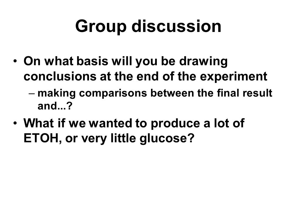 Group discussion On what basis will you be drawing conclusions at the end of the experiment –making comparisons between the final result and...? What