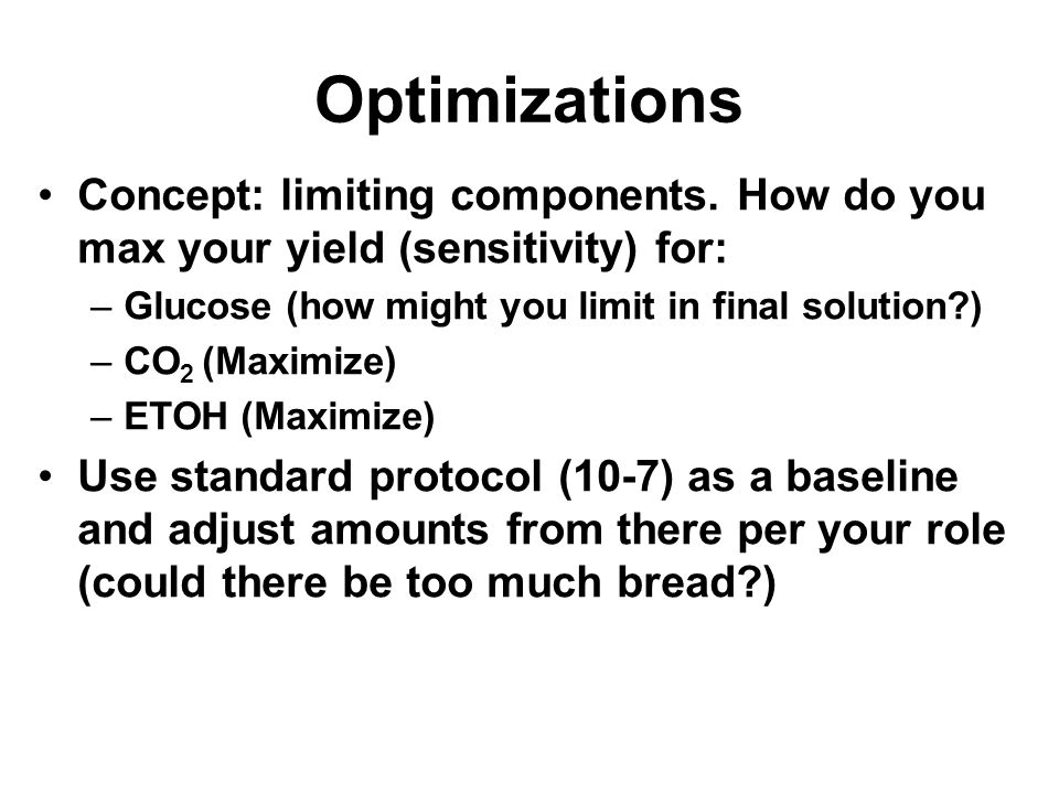 Optimizations Concept: limiting components. How do you max your yield (sensitivity) for: –Glucose (how might you limit in final solution?) –CO 2 (Maxi