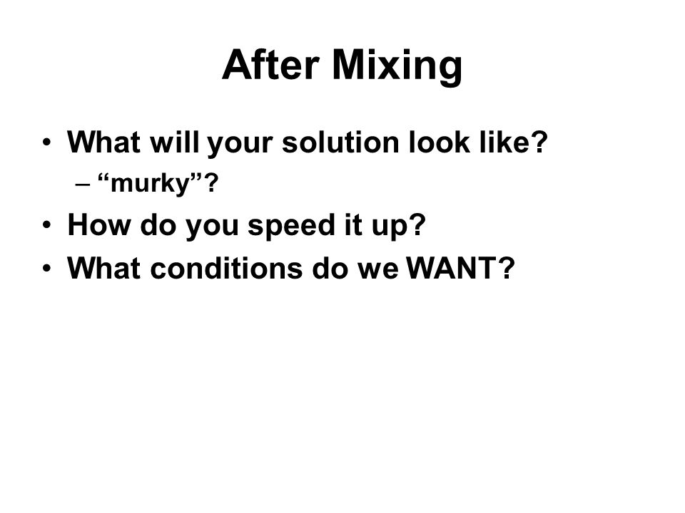 "After Mixing What will your solution look like? –""murky""? How do you speed it up? What conditions do we WANT?"