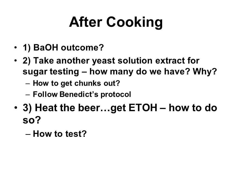 After Cooking 1) BaOH outcome? 2) Take another yeast solution extract for sugar testing – how many do we have? Why? –How to get chunks out? –Follow Be
