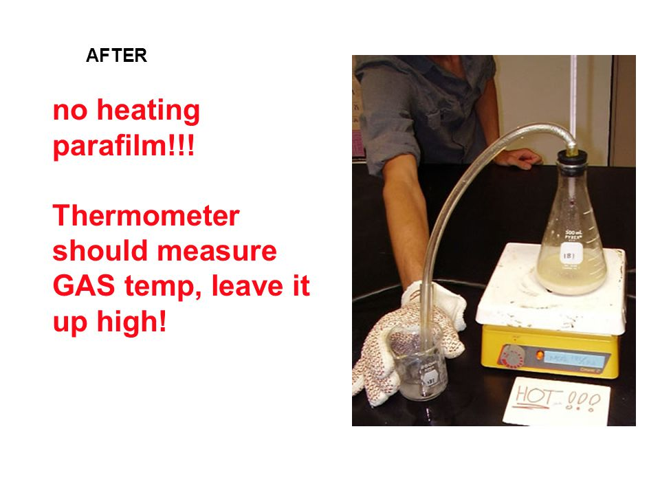 no heating parafilm!!! Thermometer should measure GAS temp, leave it up high! AFTER