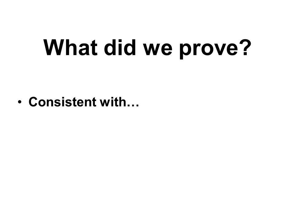 What did we prove? Consistent with…
