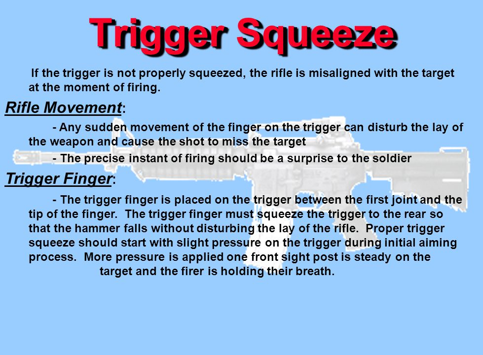 Trigger Squeeze If the trigger is not properly squeezed, the rifle is misaligned with the target at the moment of firing. Rifle Movement : - Any sudde